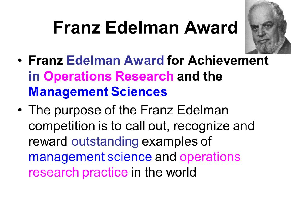 Franz Edelman Award Franz Edelman Award for Achievement in Operations Research and the Management Sciences The purpose of the Franz Edelman competitio