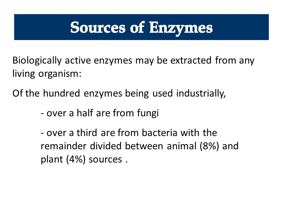 Biologically active enzymes may be extracted from any living organism: Of the hundred enzymes being used industrially, - over a half are from fungi -