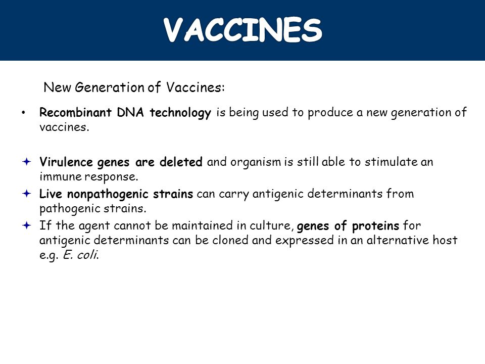 New Generation of Vaccines: Recombinant DNA technology is being used to produce a new generation of vaccines. Virulence genes are deleted and organism