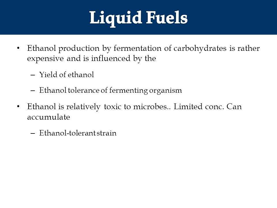 Ethanol production by fermentation of carbohydrates is rather expensive and is influenced by the – Yield of ethanol – Ethanol tolerance of fermenting