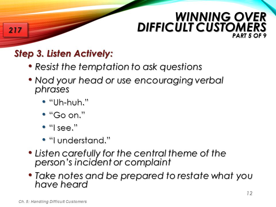 12 Step 3. Listen Actively: Resist the temptation to ask questions Resist the temptation to ask questions Nod your head or use encouraging verbal phra