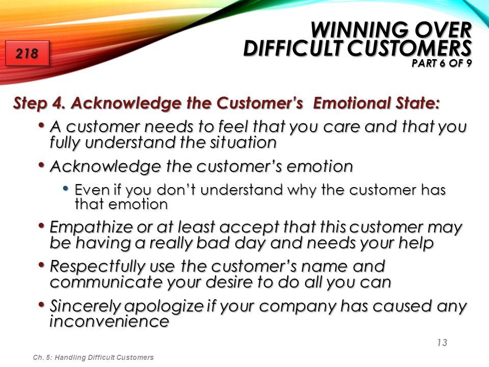 13 Step 4. Acknowledge the Customers Emotional State: A customer needs to feel that you care and that you fully understand the situation A customer ne