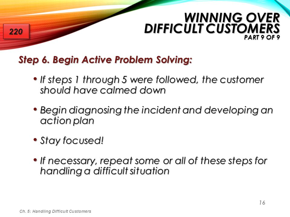 16 Step 6. Begin Active Problem Solving: If steps 1 through 5 were followed, the customer should have calmed down If steps 1 through 5 were followed,