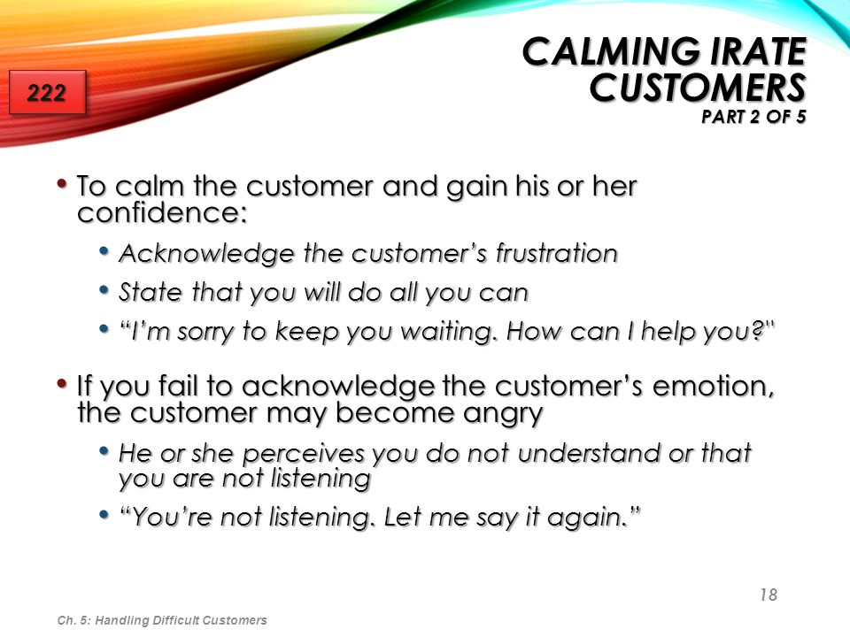 18 To calm the customer and gain his or her confidence: To calm the customer and gain his or her confidence: Acknowledge the customers frustration Ack