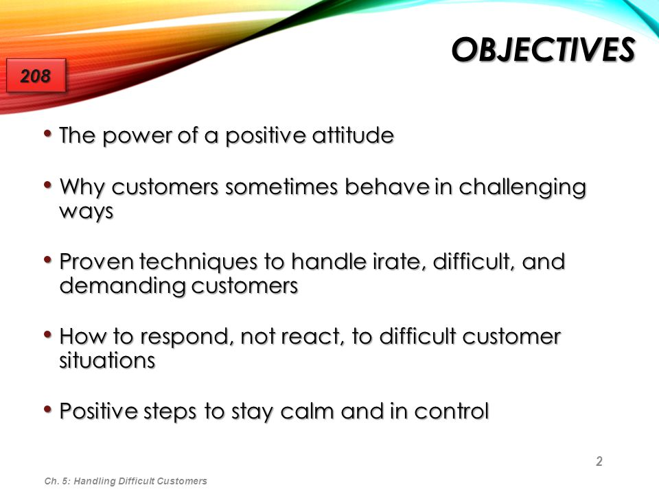 2 OBJECTIVES The power of a positive attitude The power of a positive attitude Why customers sometimes behave in challenging ways Why customers someti