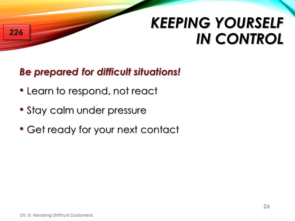 26 KEEPING YOURSELF IN CONTROL Be prepared for difficult situations! Learn to respond, not react Learn to respond, not react Stay calm under pressure