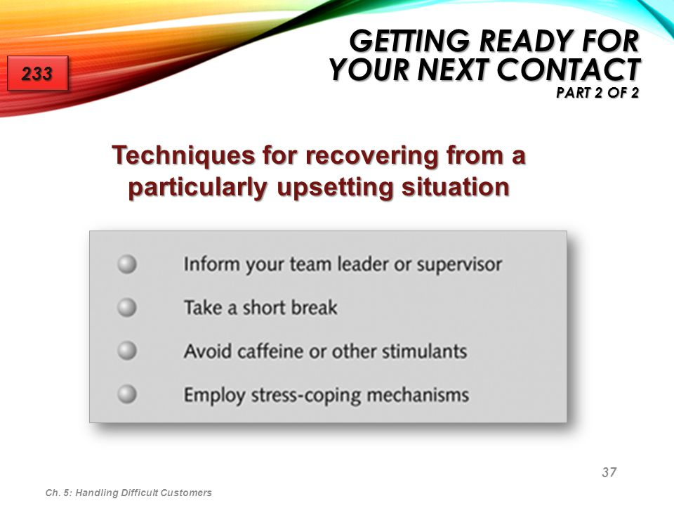 37 Ch. 5: Handling Difficult Customers GETTING READY FOR YOUR NEXT CONTACT PART 2 OF 2 233233 Techniques for recovering from a particularly upsetting