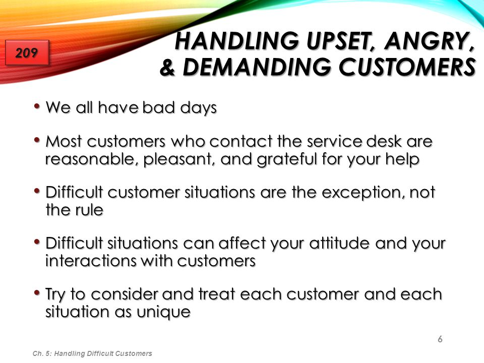 6 HANDLING UPSET, ANGRY, & DEMANDING CUSTOMERS We all have bad days We all have bad days Most customers who contact the service desk are reasonable, p