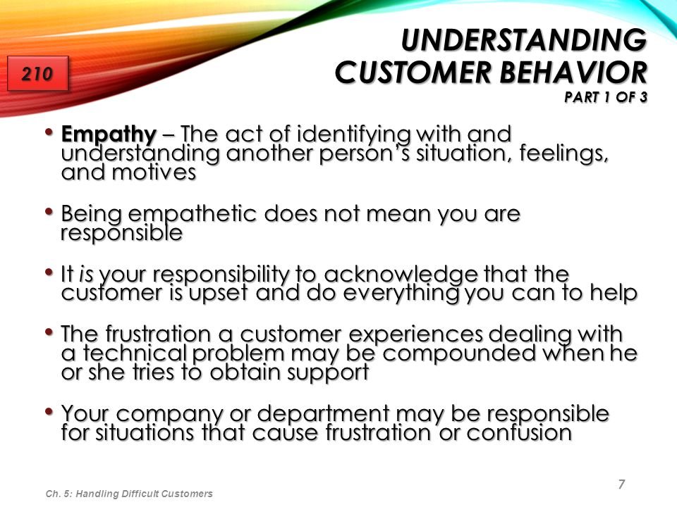 7 UNDERSTANDING CUSTOMER BEHAVIOR PART 1 OF 3 Empathy – The act of identifying with and understanding another persons situation, feelings, and motives