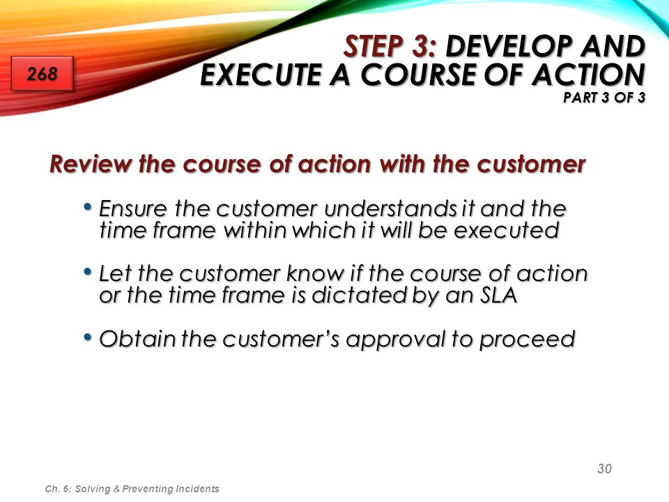 30 Review the course of action with the customer Ensure the customer understands it and the time frame within which it will be executed Ensure the cus