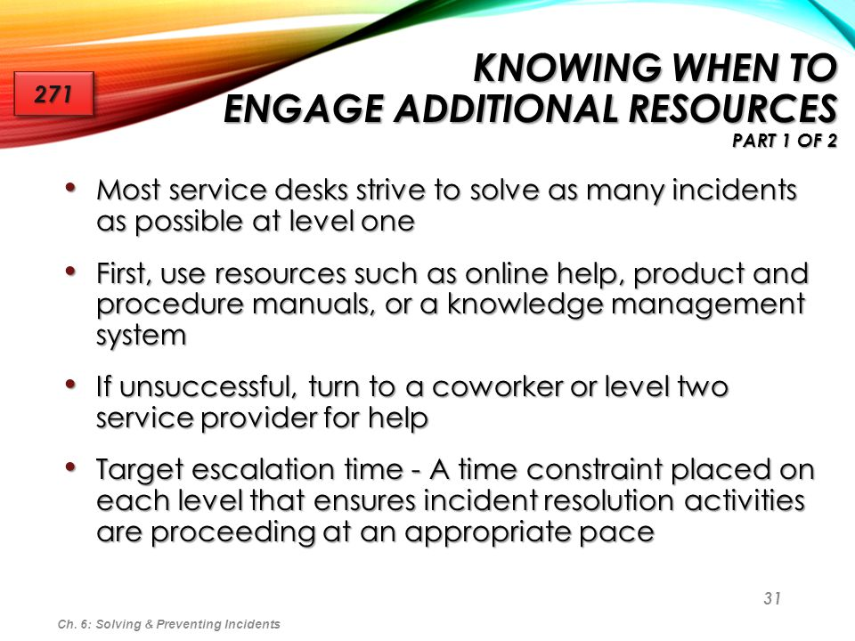 31 KNOWING WHEN TO ENGAGE ADDITIONAL RESOURCES PART 1 OF 2 Most service desks strive to solve as many incidents as possible at level one Most service