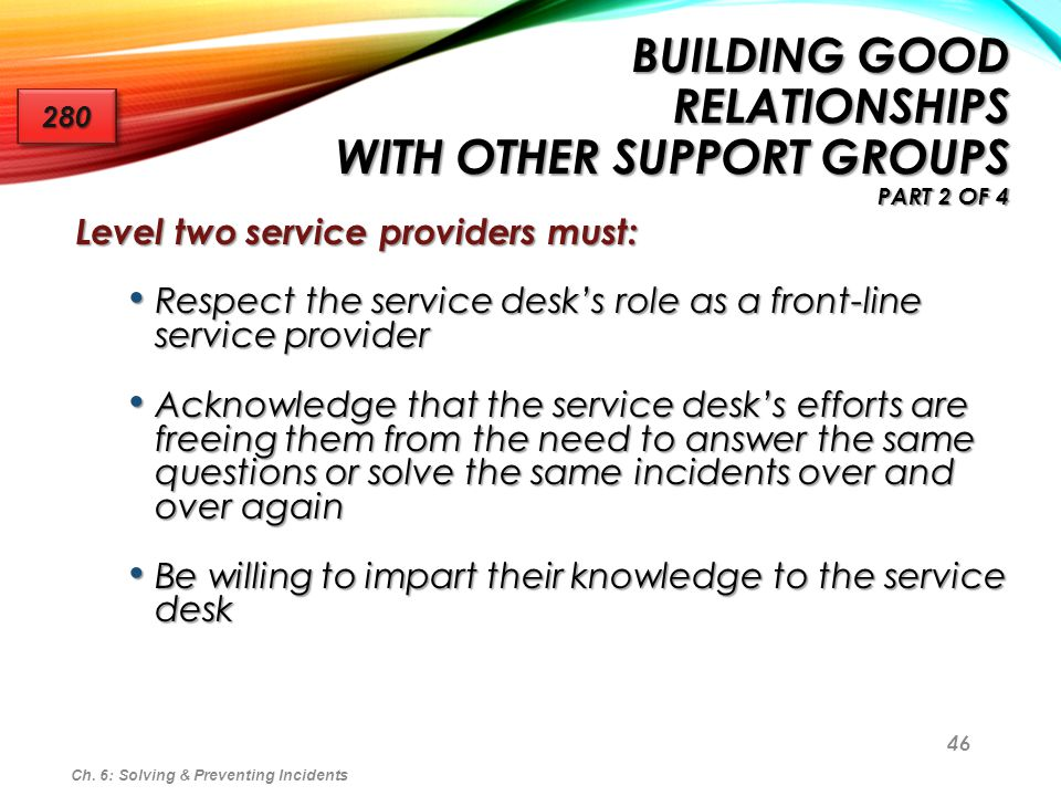 46 BUILDING GOOD RELATIONSHIPS WITH OTHER SUPPORT GROUPS PART 2 OF 4 Level two service providers must: Respect the service desks role as a front-line