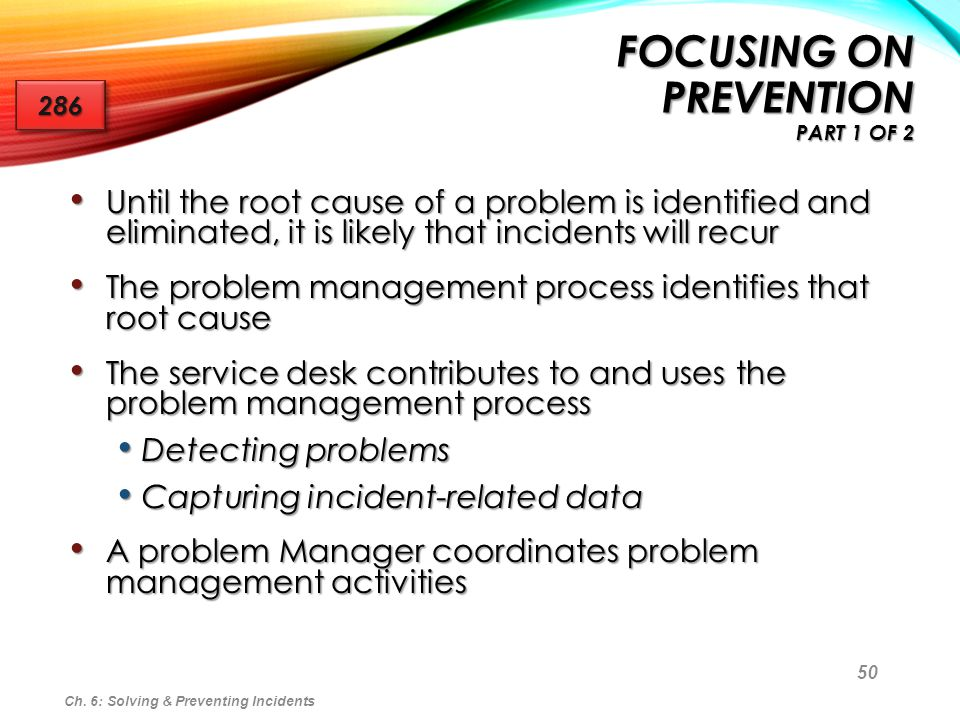 50 FOCUSING ON PREVENTION PART 1 OF 2 Until the root cause of a problem is identified and eliminated, it is likely that incidents will recur Until the
