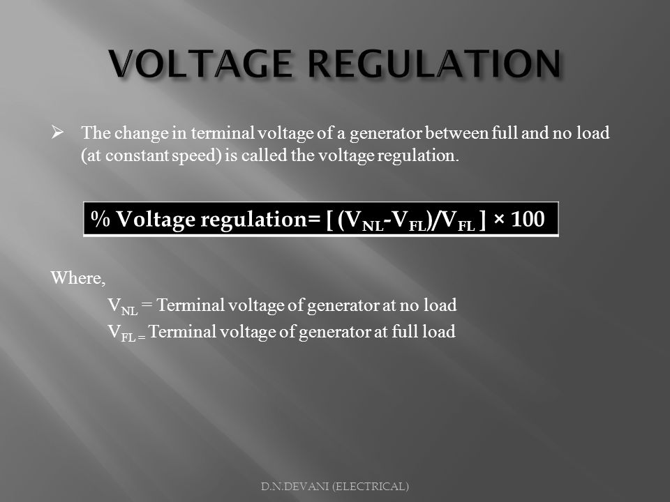 The change in terminal voltage of a generator between full and no load (at constant speed) is called the voltage regulation. Where, V NL = Terminal vo
