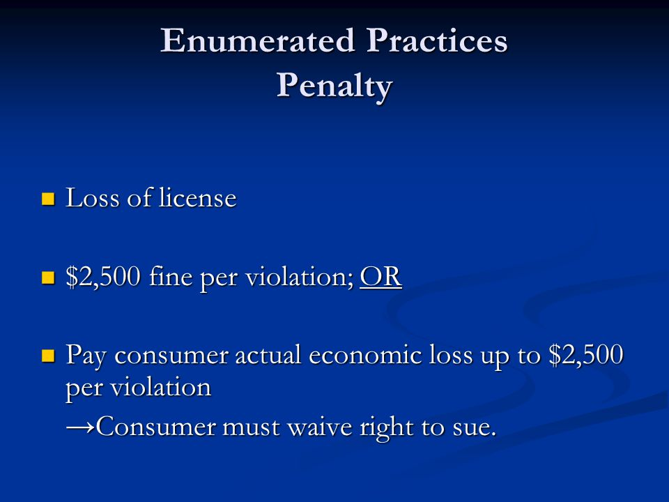 Enumerated Practices Penalty Loss of license Loss of license $2,500 fine per violation; OR $2,500 fine per violation; OR Pay consumer actual economic