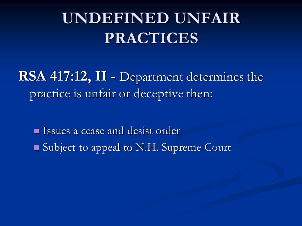 UNDEFINED UNFAIR PRACTICES RSA 417:12, II - Department determines the practice is unfair or deceptive then: Issues a cease and desist order Issues a c