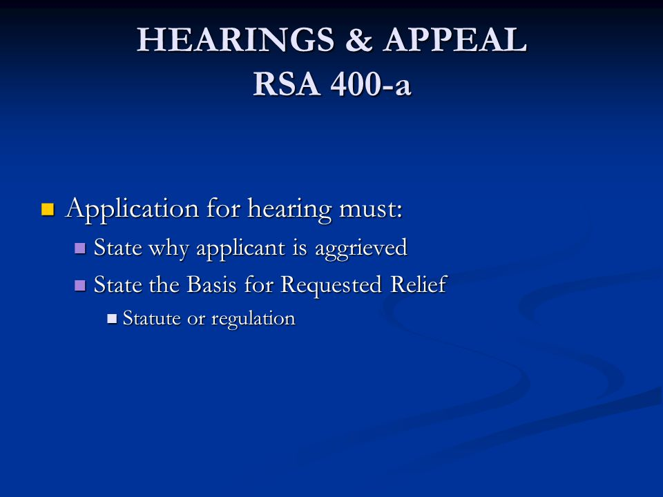HEARINGS & APPEAL RSA 400-a Application for hearing must: Application for hearing must: State why applicant is aggrieved State why applicant is aggrie