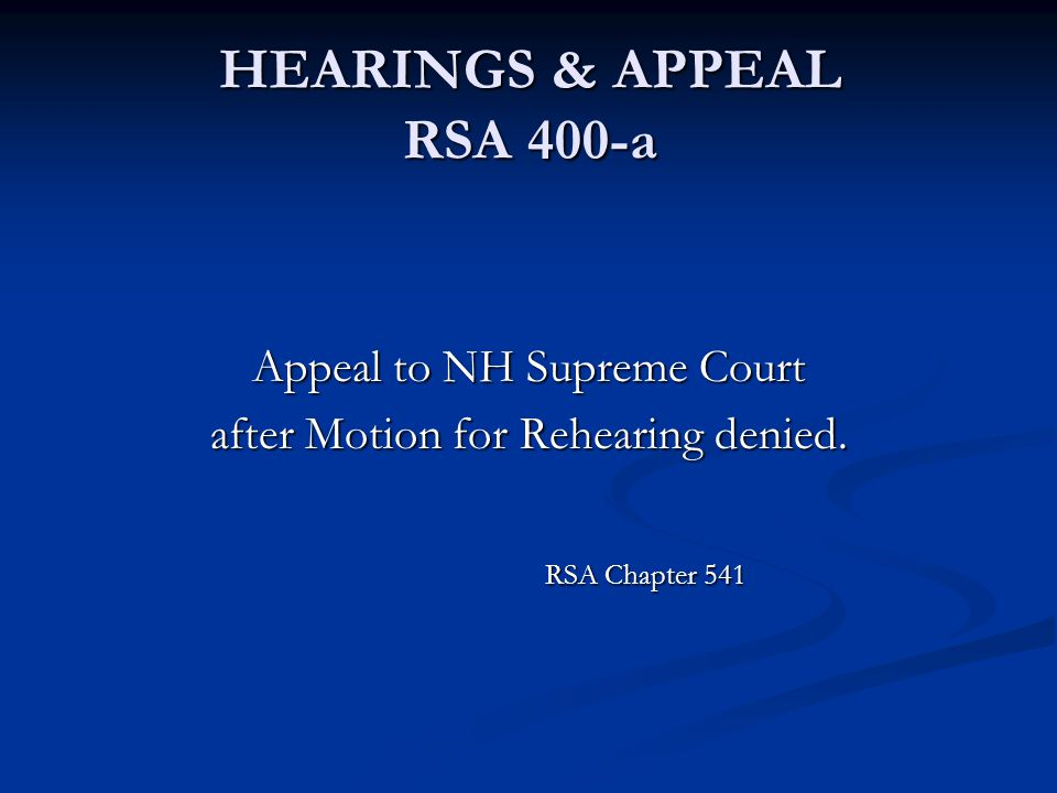 HEARINGS & APPEAL RSA 400-a Appeal to NH Supreme Court after Motion for Rehearing denied. RSA Chapter 541 RSA Chapter 541