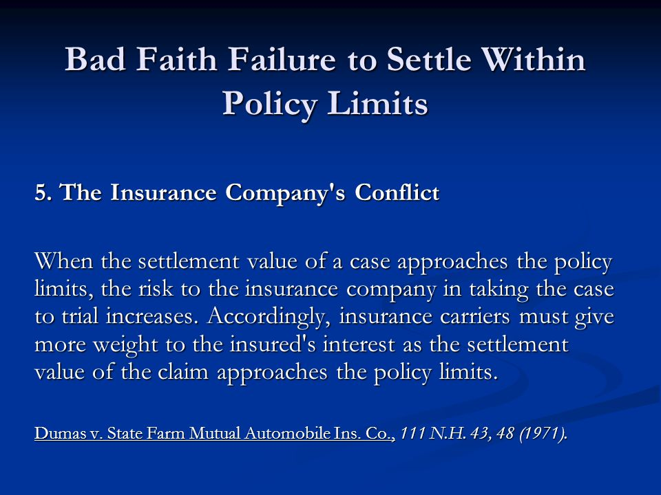 Bad Faith Failure to Settle Within Policy Limits 5. The Insurance Company's Conflict When the settlement value of a case approaches the policy limits,
