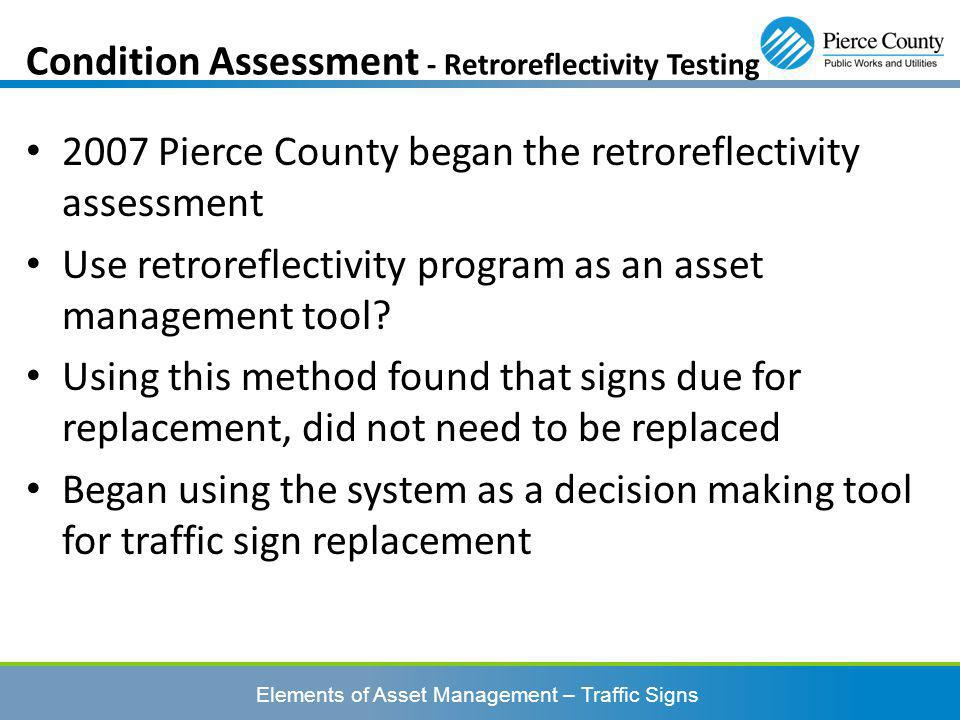 Elements of Asset Management – Traffic Signs 2007 Pierce County began the retroreflectivity assessment Use retroreflectivity program as an asset management tool.