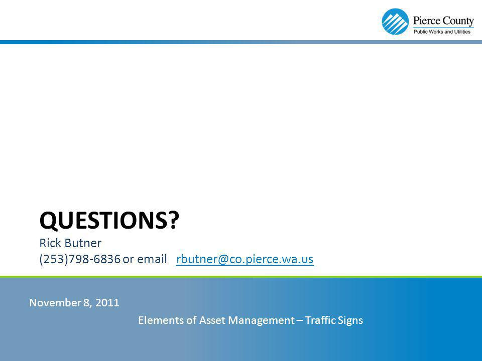 QUESTIONS? Rick Butner (253)798-6836 or email rbutner@co.pierce.wa.us November 8, 2011 Elements of Asset Management – Traffic Signs
