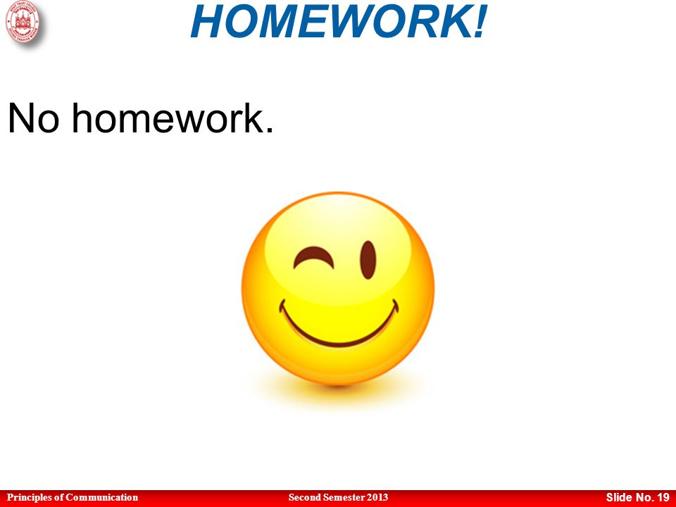 Principles of CommunicationSecond Semester 2013 Slide No. 19 HOMEWORK! No homework.