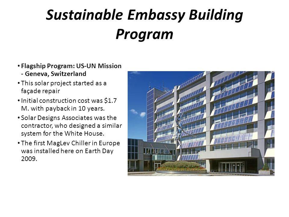 Sustainable Embassy Building Program Flagship Program: US-UN Mission - Geneva, Switzerland This solar project started as a façade repair Initial construction cost was $1.7 M.