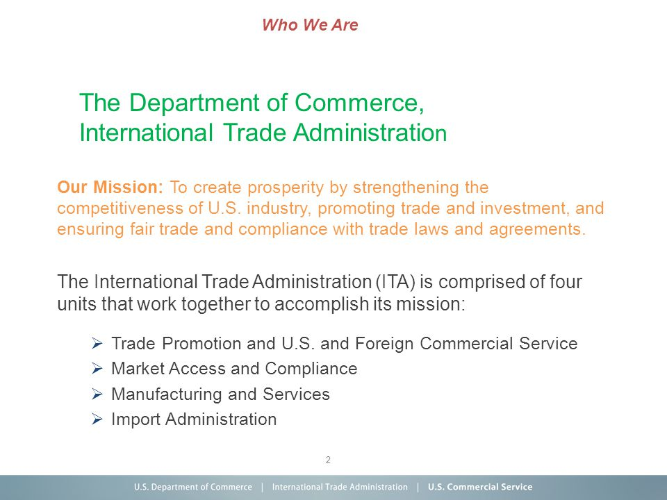 2 The Department of Commerce, International Trade Administratio n Our Mission: To create prosperity by strengthening the competitiveness of U.S. indus