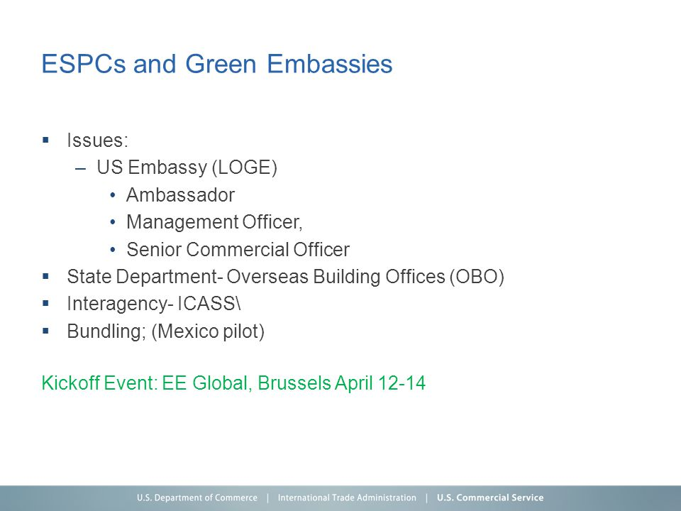 ESPCs and Green Embassies Issues: –US Embassy (LOGE) Ambassador Management Officer, Senior Commercial Officer State Department- Overseas Building Offices (OBO) Interagency- ICASS\ Bundling; (Mexico pilot) Kickoff Event: EE Global, Brussels April 12-14
