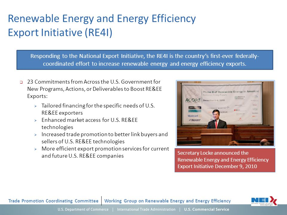 Renewable Energy and Energy Efficiency Export Initiative (RE4I) Trade Promotion Coordinating CommitteeWorking Group on Renewable Energy and Energy Efficiency Secretary Locke announced the Renewable Energy and Energy Efficiency Export Initiative December 9, 2010 23 Commitments from Across the U.S.