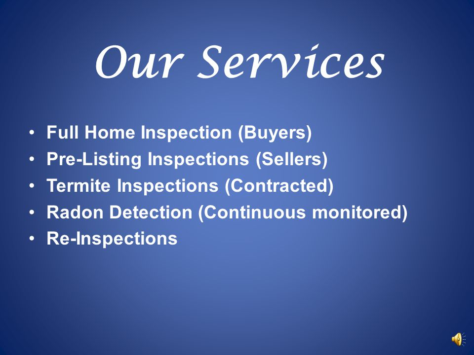 Our Services Full Home Inspection (Buyers) Pre-Listing Inspections (Sellers) Termite Inspections (Contracted) Radon Detection (Continuous monitored) Re-Inspections