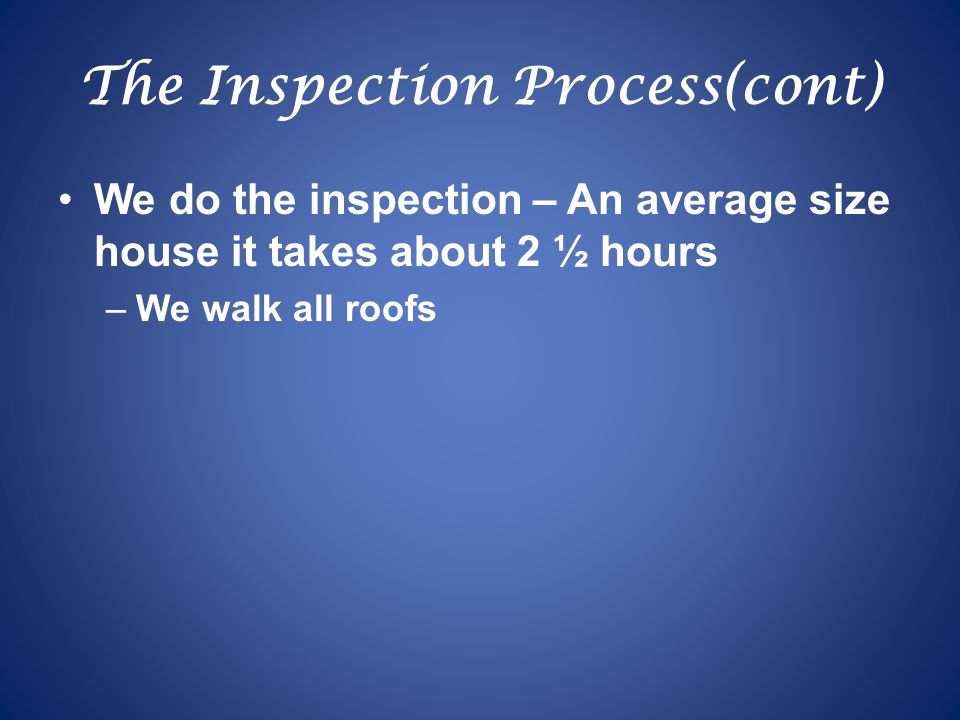 The Inspection Process(cont) We do the inspection – An average size house it takes about 2 ½ hours –We walk all roofs