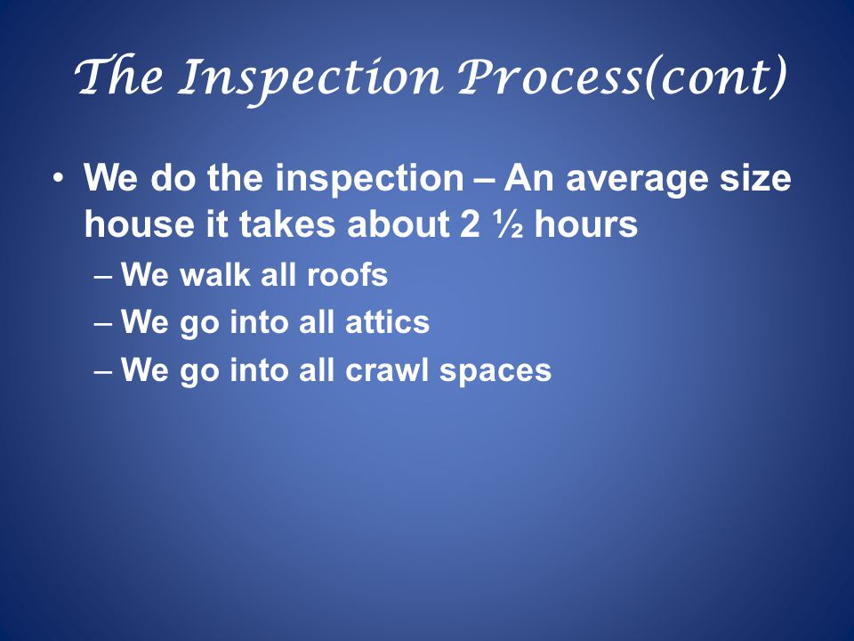 The Inspection Process(cont) We do the inspection – An average size house it takes about 2 ½ hours –We walk all roofs –We go into all attics –We go into all crawl spaces