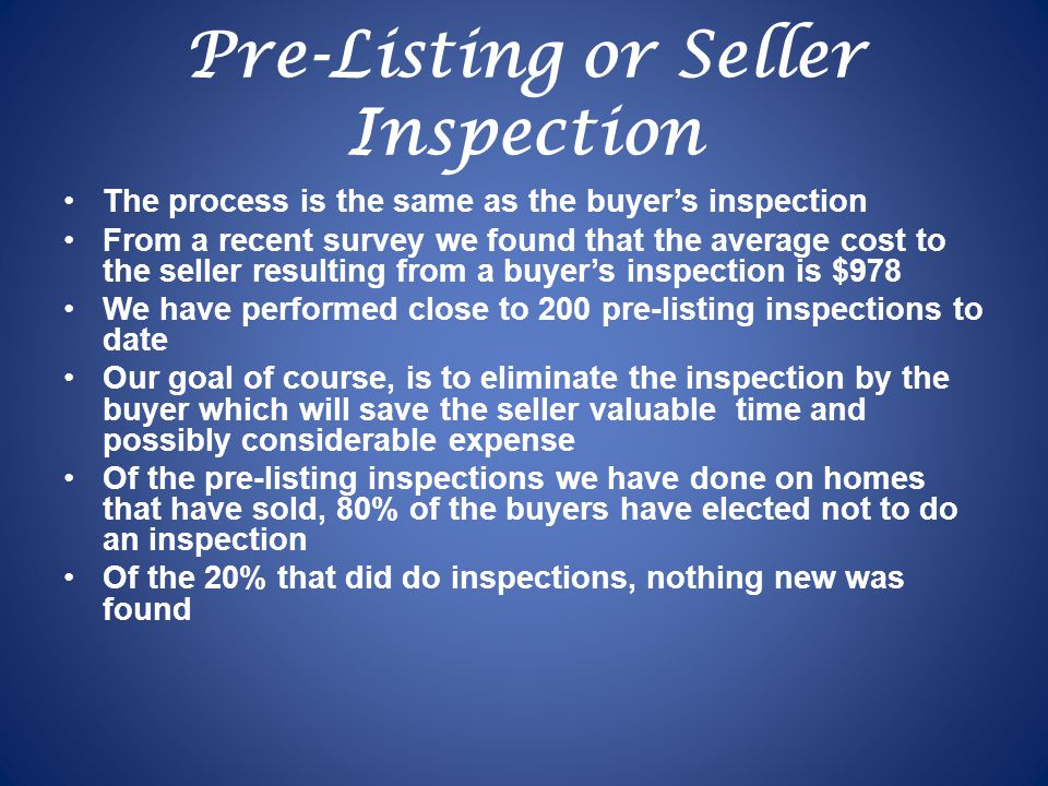 Pre-Listing or Seller Inspection The process is the same as the buyers inspection From a recent survey we found that the average cost to the seller resulting from a buyers inspection is $978 We have performed close to 200 pre-listing inspections to date Our goal of course, is to eliminate the inspection by the buyer which will save the seller valuable time and possibly considerable expense Of the pre-listing inspections we have done on homes that have sold, 80% of the buyers have elected not to do an inspection Of the 20% that did do inspections, nothing new was found