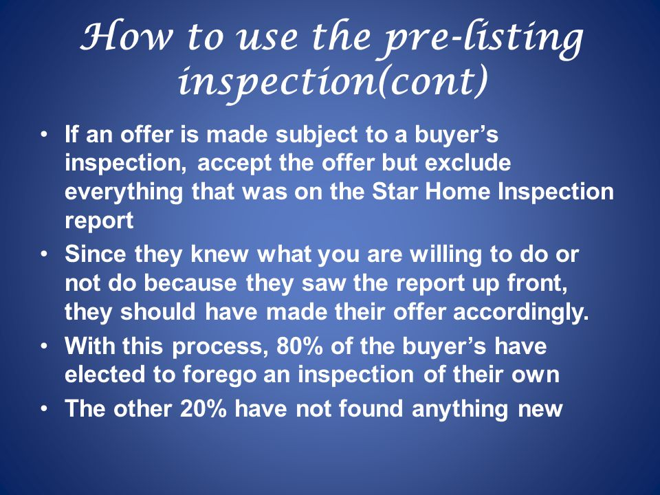 How to use the pre-listing inspection(cont) If an offer is made subject to a buyers inspection, accept the offer but exclude everything that was on the Star Home Inspection report Since they knew what you are willing to do or not do because they saw the report up front, they should have made their offer accordingly.
