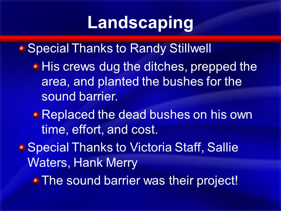 Landscaping 13 Special Thanks to Randy Stillwell His crews dug the ditches, prepped the area, and planted the bushes for the sound barrier. Replaced t