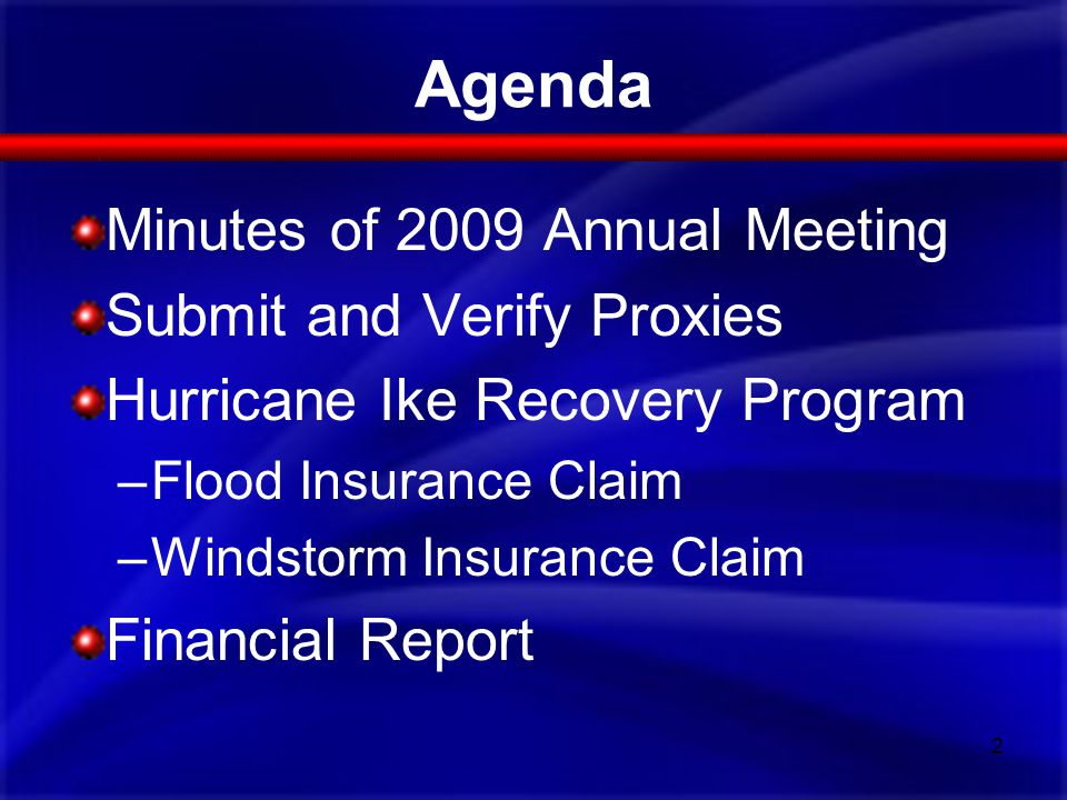 Agenda Minutes of 2009 Annual Meeting Submit and Verify Proxies Hurricane Ike Recovery Program –Flood Insurance Claim –Windstorm Insurance Claim Finan