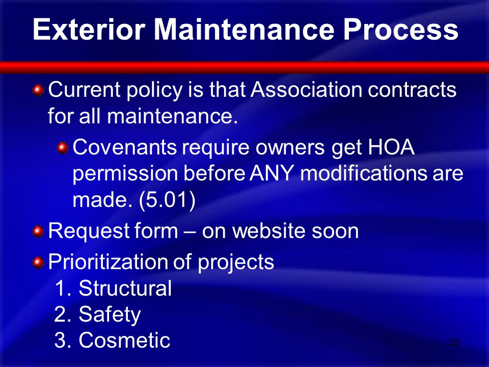 Exterior Maintenance Process Current policy is that Association contracts for all maintenance. Covenants require owners get HOA permission before ANY