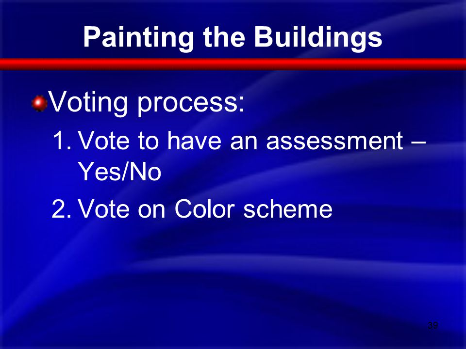 Painting the Buildings Voting process: 1.Vote to have an assessment – Yes/No 2.Vote on Color scheme 39