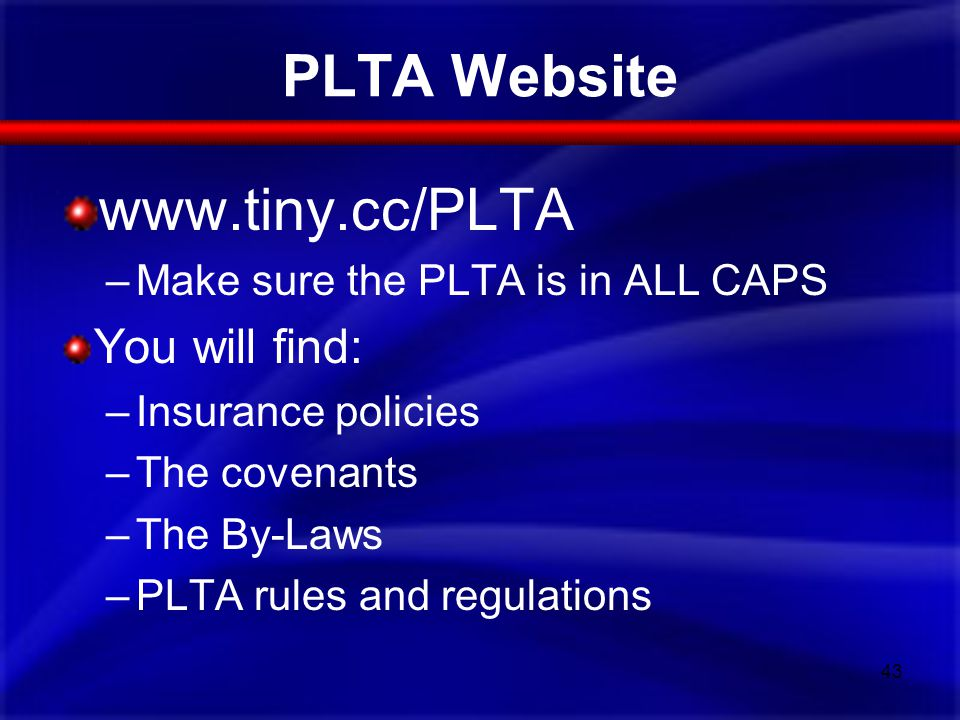 PLTA Website www.tiny.cc/PLTA –Make sure the PLTA is in ALL CAPS You will find: –Insurance policies –The covenants –The By-Laws –PLTA rules and regula