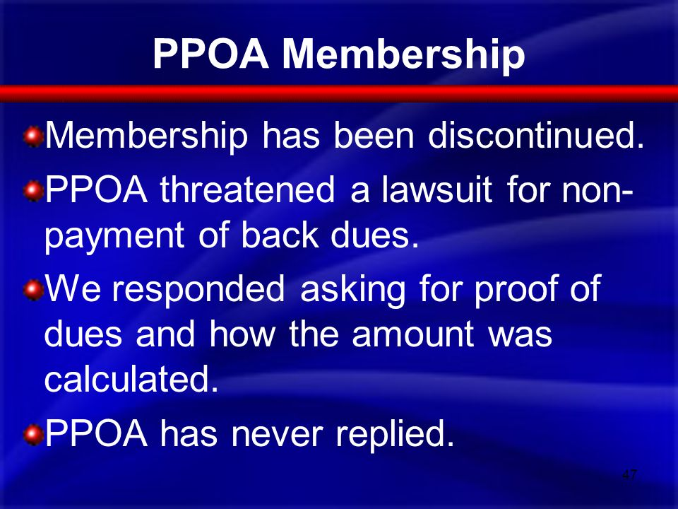 PPOA Membership Membership has been discontinued. PPOA threatened a lawsuit for non- payment of back dues. We responded asking for proof of dues and h