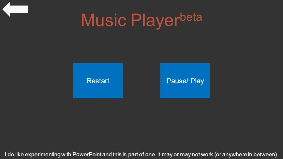 Music Player beta I do like experimenting with PowerPoint and this is part of one, it may or may not work (or anywhere in between).