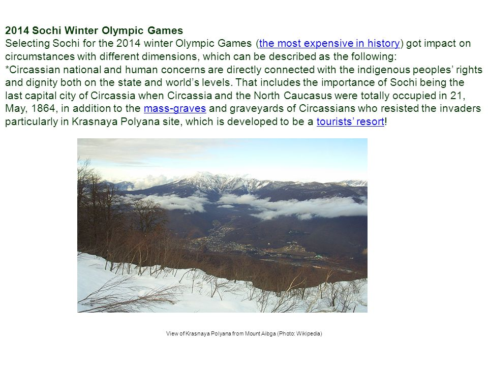 2014 Sochi Winter Olympic Games Selecting Sochi for the 2014 winter Olympic Games (the most expensive in history) got impact on circumstances with different dimensions, which can be described as the following:the most expensive in history *Circassian national and human concerns are directly connected with the indigenous peoples rights and dignity both on the state and worlds levels.