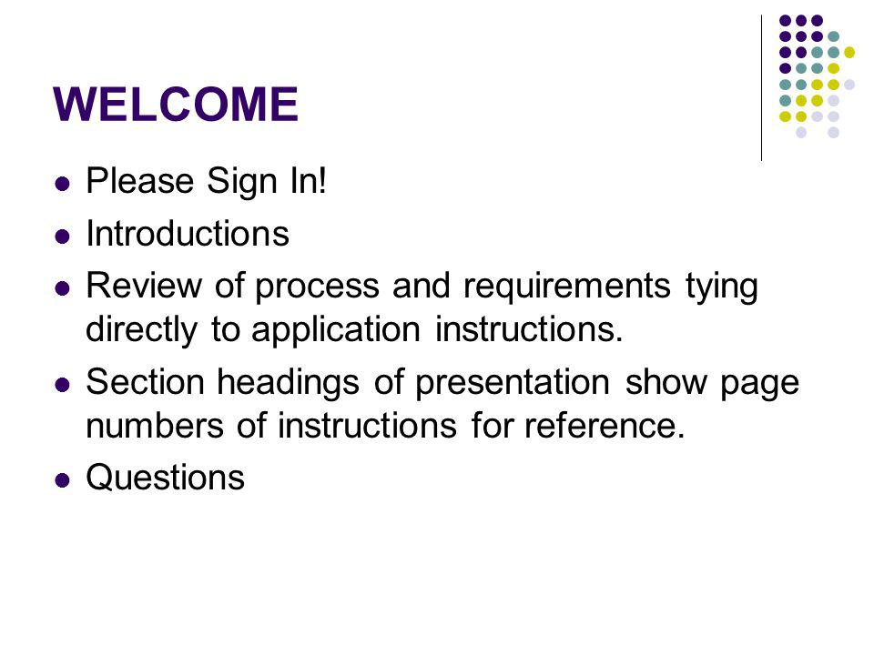 WELCOME Please Sign In! Introductions Review of process and requirements tying directly to application instructions. Section headings of presentation