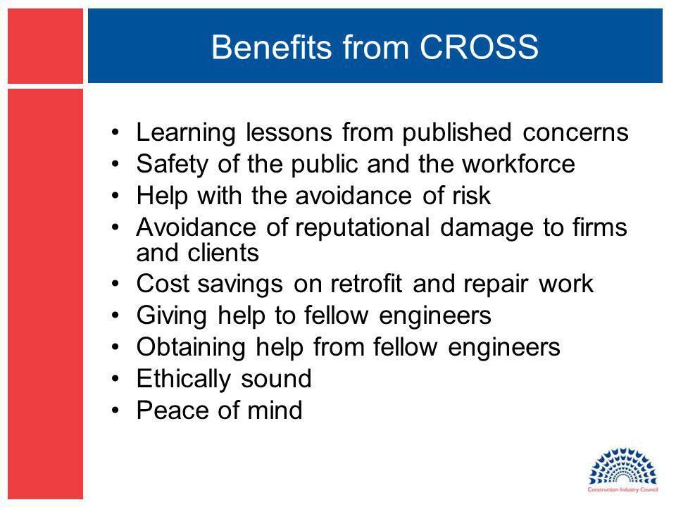 Benefits from CROSS Learning lessons from published concerns Safety of the public and the workforce Help with the avoidance of risk Avoidance of reput