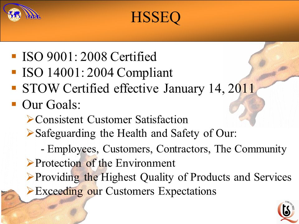 HSSEQ ISO 9001: 2008 Certified ISO 14001: 2004 Compliant STOW Certified effective January 14, 2011 Our Goals: Consistent Customer Satisfaction Safeguarding the Health and Safety of Our: - Employees, Customers, Contractors, The Community Protection of the Environment Providing the Highest Quality of Products and Services Exceeding our Customers Expectations