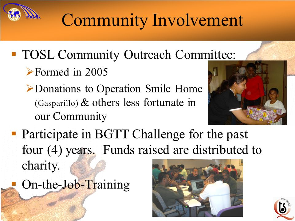 Community Involvement TOSL Community Outreach Committee: Formed in 2005 Donations to Operation Smile Home (Gasparillo) & others less fortunate in our Community Participate in BGTT Challenge for the past four (4) years.