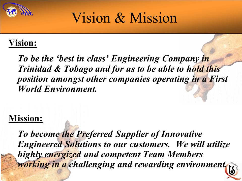 Vision & Mission Vision: To be the best in class Engineering Company in Trinidad & Tobago and for us to be able to hold this position amongst other companies operating in a First World Environment.