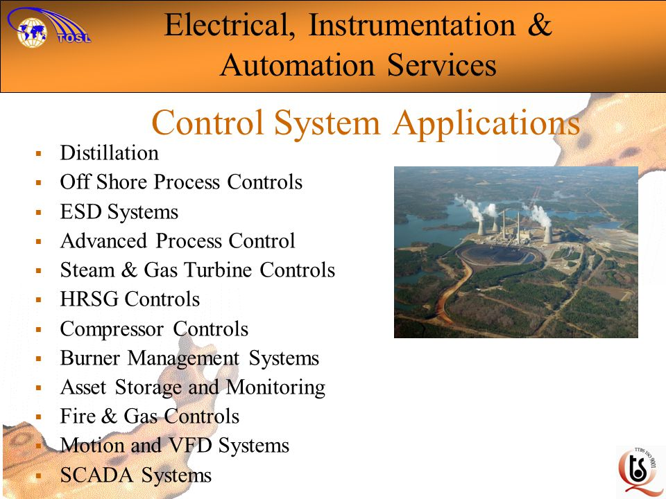 Control System Applications Distillation Off Shore Process Controls ESD Systems Advanced Process Control Steam & Gas Turbine Controls HRSG Controls Compressor Controls Burner Management Systems Asset Storage and Monitoring Fire & Gas Controls Motion and VFD Systems SCADA Systems Electrical, Instrumentation & Automation Services