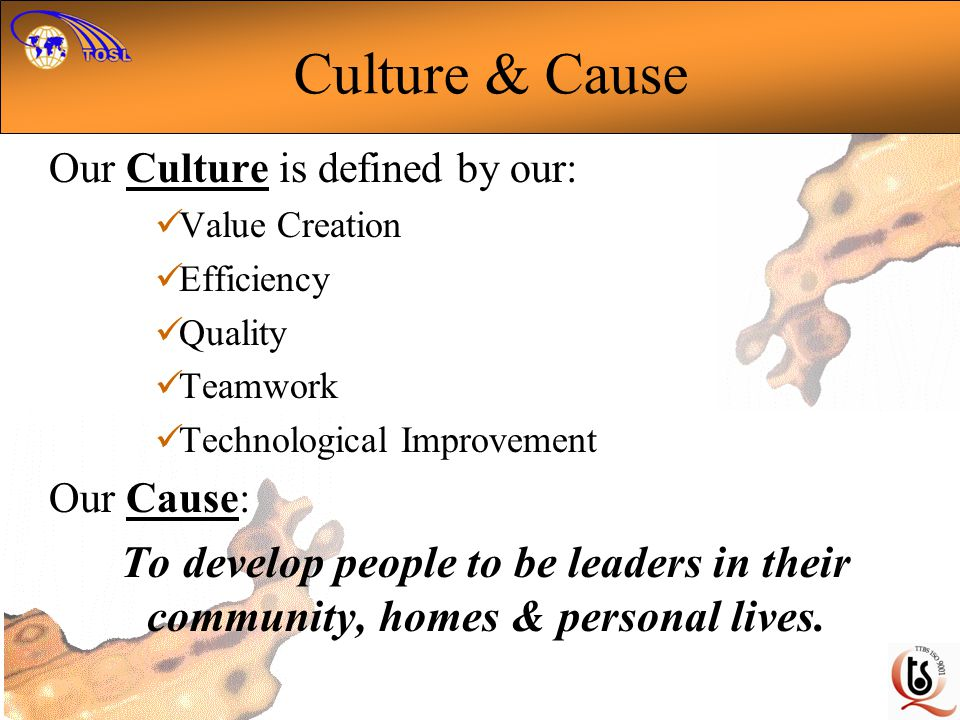 Culture & Cause Our Culture is defined by our: Value Creation Efficiency Quality Teamwork Technological Improvement Our Cause: To develop people to be leaders in their community, homes & personal lives.
